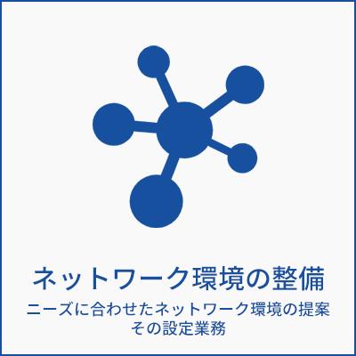 ネットワーク環境の整備 ニーズに合わせたネットワーク環境の提案 その設定業務